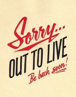 Sorry out to live be back soon. I'm taking a brief break from my blog ...