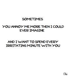 Sometimes you annoy me more then I could ever imagine... And I want to ...