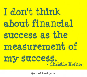 ... sayings - I don't think about financial success as the.. - Success