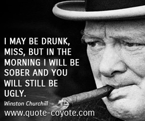 quotes - I may be drunk, Miss, but in the morning I will be sober and ...