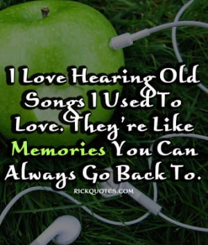 love hearing old songs I used to love. They're like Memories you can ...