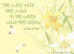 You must weed your mind as you would weed your garden. ~ Astrid Alauda