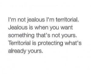not jealous, in territorial!