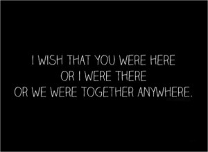 wish that you were here or I were there or we were together anywhere