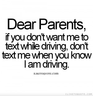 Dear Parents, if you don't want me to text while driving, don't text ...