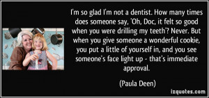 so glad I'm not a dentist. How many times does someone say, 'Oh ...