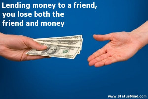 Lending money to a friend, you lose both the friend and money ...