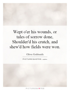 Wept o'er his wounds, or tales of sorrow done, Shoulder'd his crutch ...