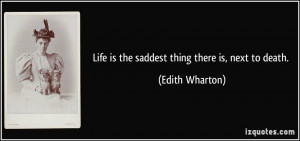 Life is the saddest thing there is, next to death. - Edith Wharton