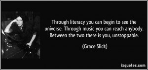... anybody. Between the two there is you, unstoppable. - Grace Slick