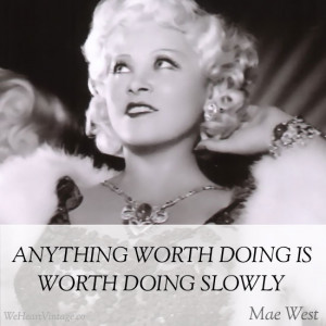 Anything worth doing is worth doing slowly : Mae West