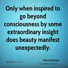 Arthur Erickson - Only when inspired to go beyond consciousness by ...