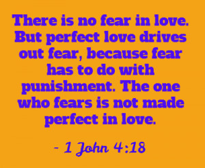 There is no fear in love. But perfect love drives