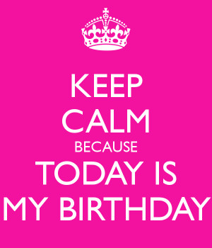 KEEP CALM BECAUSE TODAY IS MY BIRTHDAY