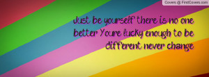 Just be yourself, there is no one better .You're lucky enough to be ...