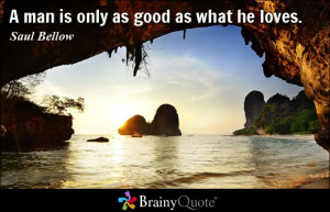 man is only as good as what he loves. - Saul Bellow