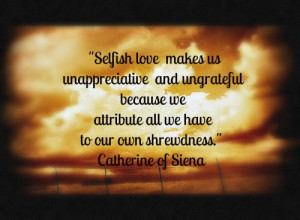 Selfish Love Makes Us Unappreciative And Ungrateful Because We ...