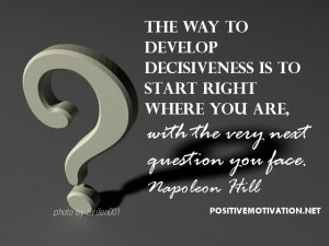 The way to develop decisiveness… Napoleon Hill Thought for the day