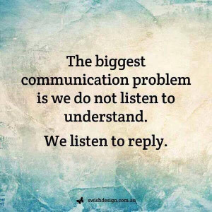We do not listen to understand, we listen to reply. Stop that!