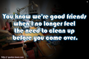 quotes-lover.comYou know we're good friends when I no longer feel the ...