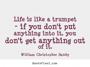 ... is like a trumpet - if you don't put anything into it,.. - Life quotes