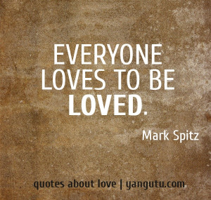 Everyone loves to be loved, ~ Mark Spitz