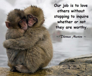 Our job is to love others without stopping to inquire whether or not ...