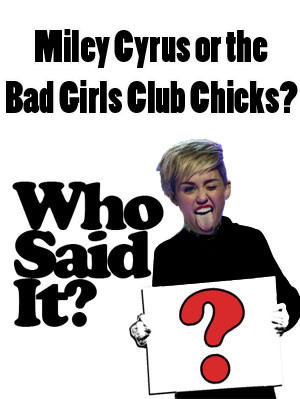 Who Said It — Miley Cyrus or the Cast of Bad Girls Club ?