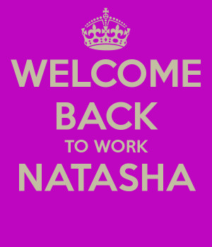 Welcome Back To Work Welcome back to work natasha