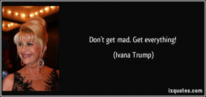 Don't get mad. Get everything! - Ivana Trump