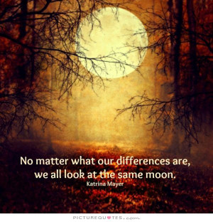 No matter what our differences are, we all look at the same moon ...