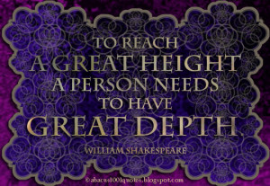 To reach a great height a person needs to have great depth.
