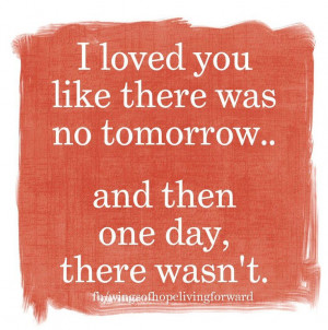 loved you like there was no tomorrow... and then one day, there ...