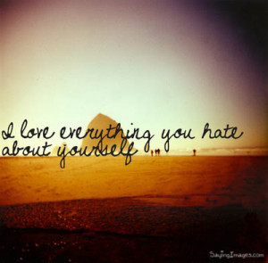 Compliment Quote ~ I Love Everything You Hate About Yourself