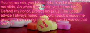You let me win, you let me ride. You let me rock, let me slide. An ...