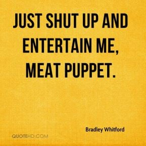 Bradley Whitford - Just shut up and entertain me, meat puppet.