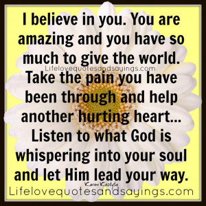 believe in you. You are amazing and you have so much to give the ...