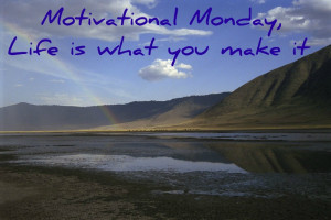 monday motivate1 Motivational Monday, Life is What You Make It