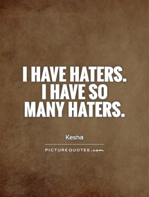 have haters. I have so many haters Picture Quote #1