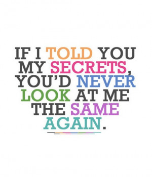 If i told you my secrets you had never look