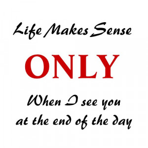 Quote Magnet: Life Makes Sense When I See You at the End of the Day