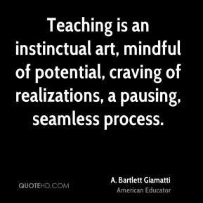 Bartlett Giamatti - Teaching is an instinctual art, mindful of ...
