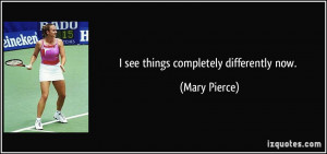 see things completely differently now. - Mary Pierce