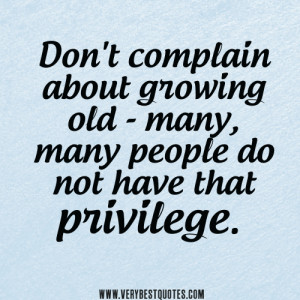 Don't complain about growing old - many, many people do not have that ...