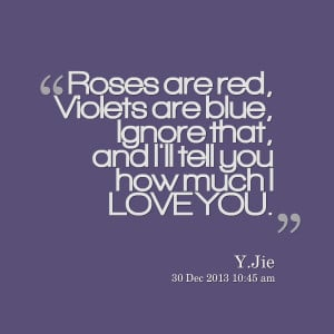 Quotes Picture: roses are red, violets are blue, ignore that, and i'll ...