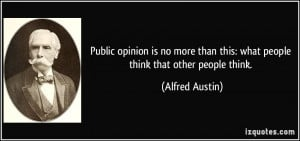 ... than this: what people think that other people think. - Alfred Austin