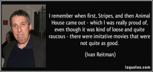 quote i remember when first stripes and then animal house came out ...