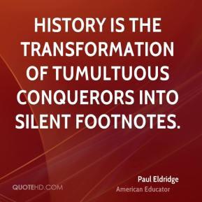 Paul Eldridge - History is the transformation of tumultuous conquerors ...