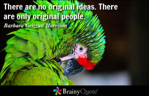 ... ideas. There are only original people. - Barbara Grizzuti Harrison