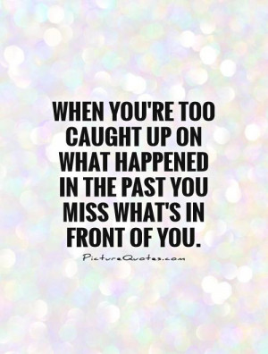 ... happened in the past you miss what's in front of you Picture Quote #1